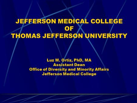 JEFFERSON MEDICAL COLLEGE OF THOMAS JEFFERSON UNIVERSITY Luz M. Ortiz, PhD, MA Assistant Dean Office of Diversity and Minority Affairs Jefferson Medical.