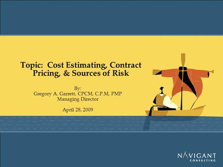 Topic: Cost Estimating, Contract Pricing, & Sources of Risk By: Gregory A. Garrett, CPCM, C.P.M, PMP Managing Director April 28, 2009.