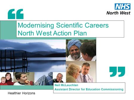 Healthier Horizons Modernising Scientific Careers North West Action Plan Neil McLauchlan Assistant Director for Education Commissioning.