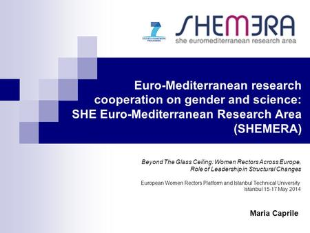 Euro-Mediterranean research cooperation on gender and science: SHE Euro-Mediterranean Research Area (SHEMERA) Beyond The Glass Ceiling: Women Rectors Across.