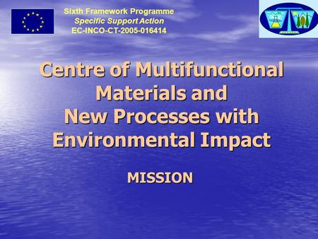 Centre of Multifunctional Materials and New Processes with Environmental Impact MISSION Sixth Framework Programme Specific Support Action EC-INCO-CT-2005-016414.