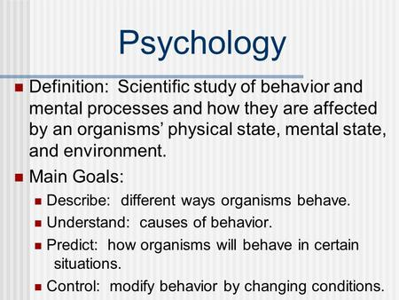 Psychology Definition: Scientific study of behavior and mental processes and how they are affected by an organisms' physical state, mental state, and.