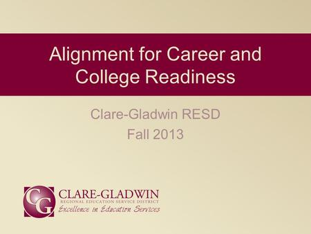 Clare-Gladwin RESD Fall 2013 Alignment for Career and College Readiness.