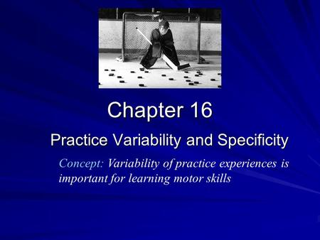 Chapter 16 Practice Variability and Specificity Concept: Variability of practice experiences is important for learning motor skills.