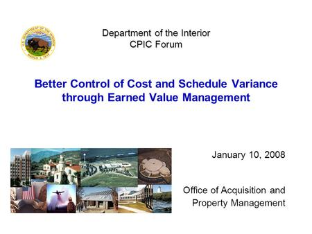 Department of the Interior CPIC Forum Department of the Interior CPIC Forum Better Control of Cost and Schedule Variance through Earned Value Management.