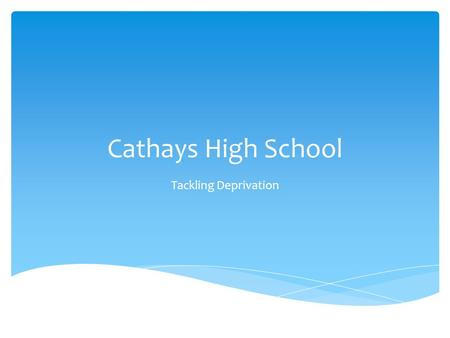 Cathays High School Tackling Deprivation.  Cathays High School 11-19 English medium school near centre of Cardiff.  NoR 886 (including 193 in 6 th Form.