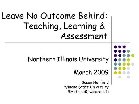 Northern Illinois University March 2009 Susan Hatfield Winona State University Leave No Outcome Behind: Teaching, Learning & Assessment.