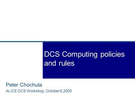 Peter Chochula ALICE DCS Workshop, October 6,2005 DCS Computing policies and rules.