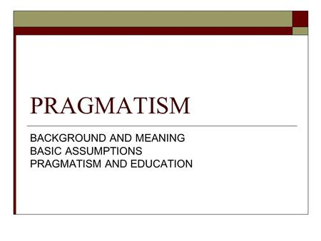 PRAGMATISM BACKGROUND AND MEANING BASIC ASSUMPTIONS PRAGMATISM AND EDUCATION.