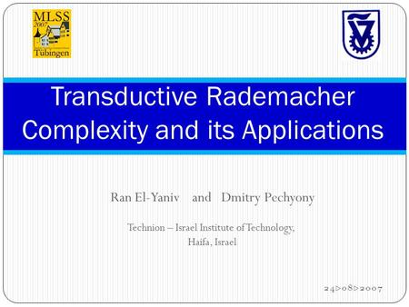 Ran El-Yaniv and Dmitry Pechyony Technion – Israel Institute of Technology, Haifa, Israel 24.08.2007 Transductive Rademacher Complexity and its Applications.