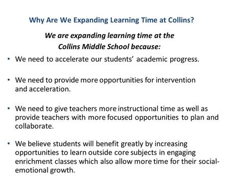 Why Are We Expanding Learning Time at Collins? We are expanding learning time at the Collins Middle School because: We need to accelerate our students'