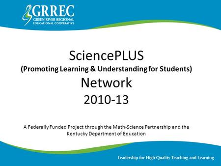 SciencePLUS (Promoting Learning & Understanding for Students) Network 2010-13 A Federally Funded Project through the Math-Science Partnership and the Kentucky.
