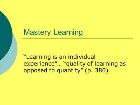 "Mastery Learning ""Learning is an individual experience""… ""quality of learning as opposed to quantity"" (p. 380)"