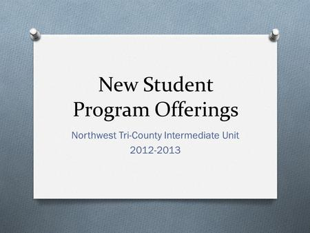 New Student Program Offerings Northwest Tri-County Intermediate Unit 2012-2013.