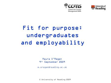 © University of Reading 2009 Fit for purpose: undergraduates and employability Maura O'Regan 9 th September 2009