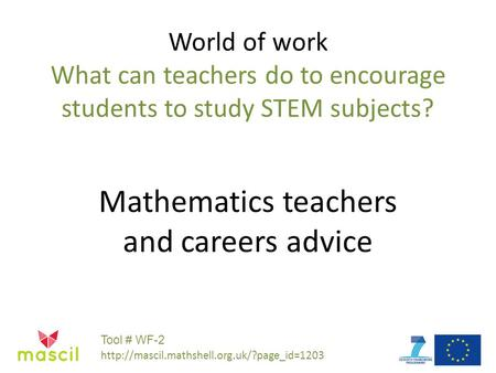 World of work What can teachers do to encourage students to study STEM subjects? Mathematics teachers and careers advice Tool # WF-2