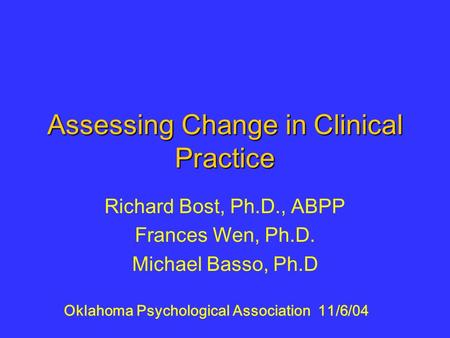 Assessing Change in Clinical Practice Richard Bost, Ph.D., ABPP Frances Wen, Ph.D. Michael Basso, Ph.D Oklahoma Psychological Association 11/6/04.