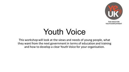 Youth Voice This workshop will look at the views and needs of young people, what they want from the next government in terms of education and training.