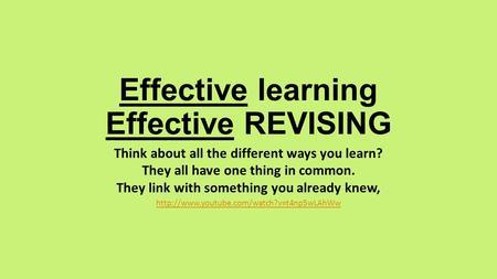 Effective learning Effective REVISING Think about all the different ways you learn? They all have one thing in common. They link with something you already.