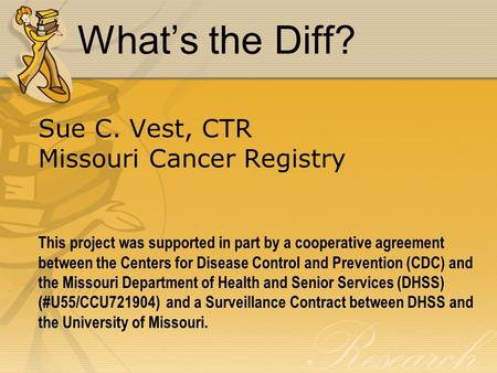 What's the Diff? Sue C. Vest, CTR Missouri Cancer Registry This project was supported in part by a cooperative agreement between the Centers for Disease.