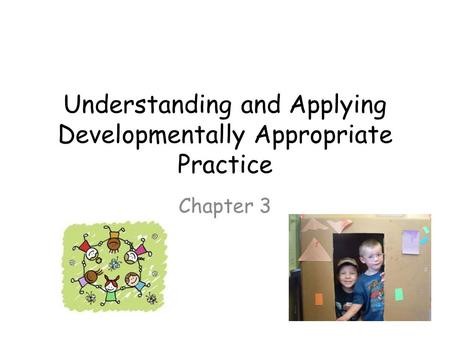 Understanding and Applying Developmentally Appropriate Practice Chapter 3.