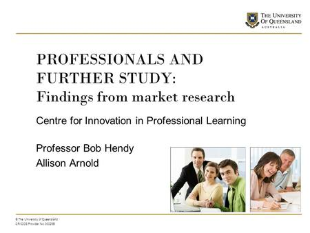PROFESSIONALS AND FURTHER STUDY: Findings from market research Centre for Innovation in Professional Learning Professor Bob Hendy Allison Arnold © The.