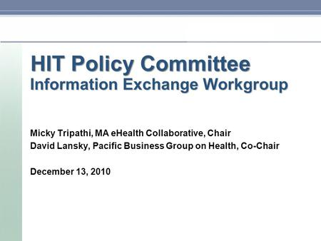 HIT Policy Committee Information Exchange Workgroup Micky Tripathi, MA eHealth Collaborative, Chair David Lansky, Pacific Business Group on Health, Co-Chair.