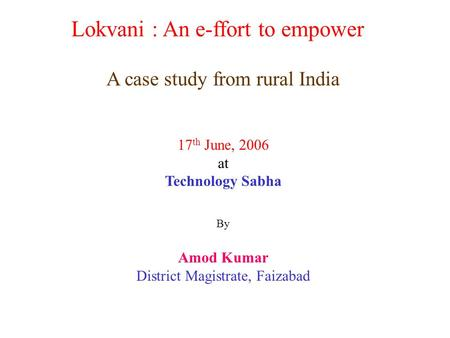Lokvani : An e-ffort to empower A case study from rural India 17 th June, 2006 at Technology Sabha By Amod Kumar District Magistrate, Faizabad.