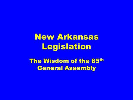 New Arkansas Legislation The Wisdom of the 85 th General Assembly.