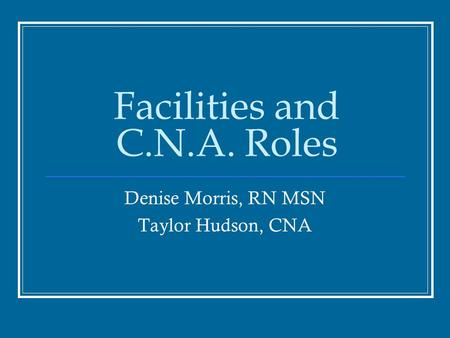 Facilities and C.N.A. Roles Denise Morris, RN MSN Taylor Hudson, CNA.