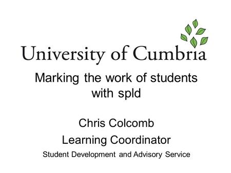 Marking the work of students with spld Chris Colcomb Learning Coordinator Student Development and Advisory Service.