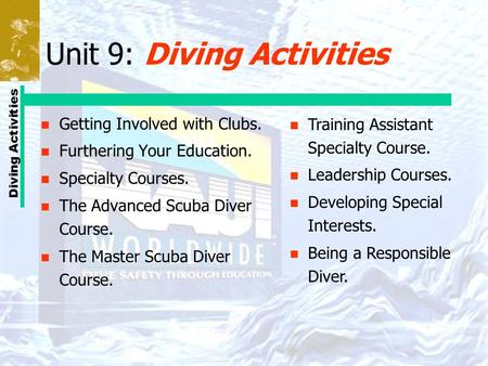 Diving Activities Unit 9: Diving Activities n Getting Involved with Clubs. n Furthering Your Education. n Specialty Courses. n The Advanced Scuba Diver.