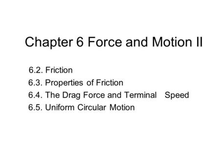 Chapter 6 Force and Motion II 6.2. Friction 6.3. Properties of Friction 6.4. The Drag Force and Terminal Speed 6.5. Uniform Circular Motion.