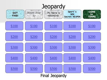 Jeopardy $100GOTFINS!Ninety-Four50 My Name is HAWKEYE!Sport'sNEW Secret WEAPON COMEtoTERMS $200 $300 $400 $500 $400 $300 $200 $100 $500 $400 $300 $200.
