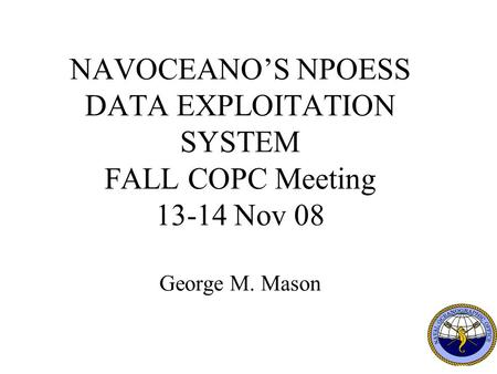 1 NAVOCEANO'S NPOESS DATA EXPLOITATION SYSTEM FALL COPC Meeting 13-14 Nov 08 George M. Mason.