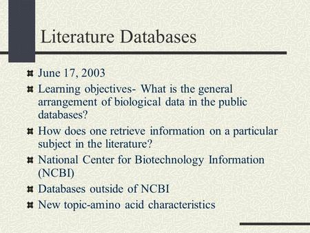 Literature Databases June 17, 2003 Learning objectives- What is the general arrangement of biological data in the public databases? How does one retrieve.