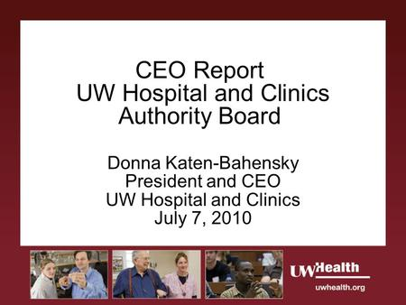 CEO Report UW Hospital and Clinics Authority Board Donna Katen-Bahensky President and CEO UW Hospital and Clinics July 7, 2010.