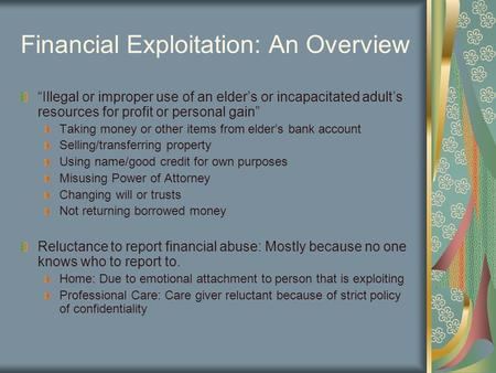 "Financial Exploitation: An Overview ""Illegal or improper use of an elder's or incapacitated adult's resources for profit or personal gain"" Taking money."