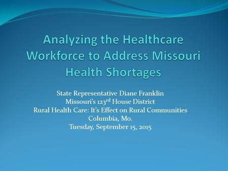 State Representative Diane Franklin Missouri's 123 rd House District Rural Health Care: It's Effect on Rural Communities Columbia, Mo. Tuesday, September.