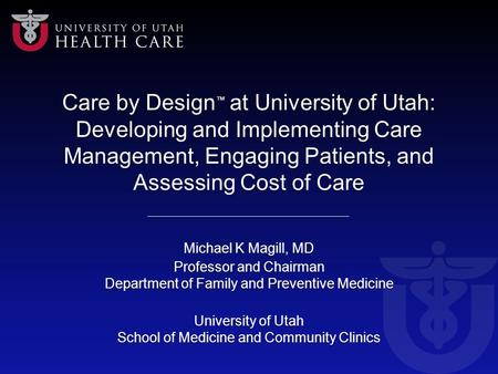 Care by Design ™ at University of Utah: Developing and Implementing Care Management, Engaging Patients, and Assessing Cost of Care Michael K Magill, MD.