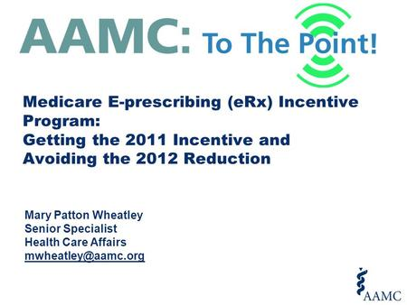 Medicare E-prescribing (eRx) Incentive Program: Getting the 2011 Incentive and Avoiding the 2012 Reduction Mary Patton Wheatley Senior Specialist Health.