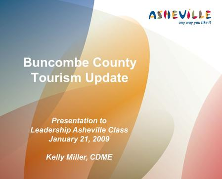Buncombe County Tourism Update Presentation to Leadership Asheville Class January 21, 2009 Kelly Miller, CDME.