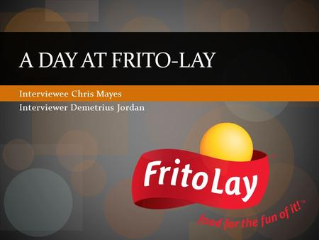 Interviewee Chris Mayes Interviewer Demetrius Jordan A DAY AT FRITO-LAY.