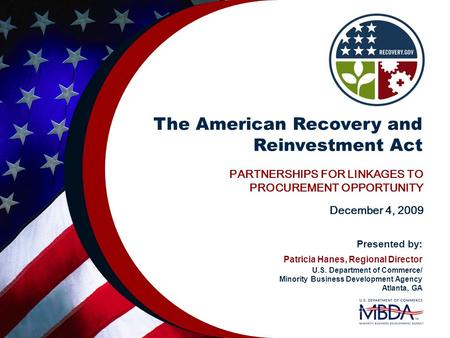 The American Recovery and Reinvestment Act PARTNERSHIPS FOR LINKAGES TO PROCUREMENT OPPORTUNITY December 4, 2009 Presented by: Patricia Hanes, Regional.