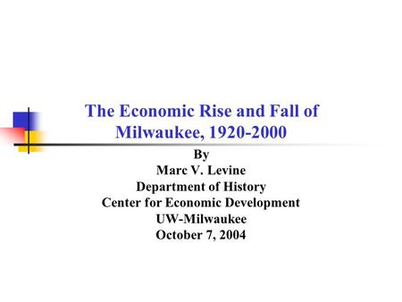 The Economic Rise and Fall of Milwaukee, 1920-2000 By Marc V. Levine Department of History Center for Economic Development UW-Milwaukee October 7, 2004.