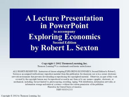 Copyright © 2002 by Thomson Learning, Inc. A Lecture Presentation in PowerPoint to accompany Exploring <strong>Economics</strong> Second Edition by Robert L. Sexton Copyright.