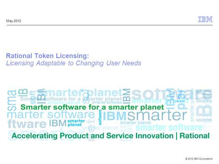 © 2012 IBM Corporation May 2012 Rational Token Licensing: Licensing Adaptable to Changing User Needs.