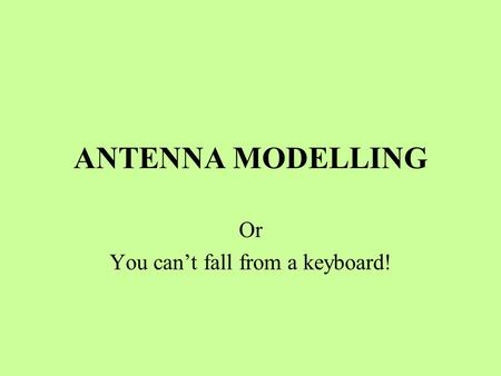 ANTENNA MODELLING Or You can't fall from a keyboard!