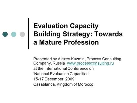 Evaluation Capacity Building Strategy: Towards a Mature Profession Presented by Alexey Kuzmin, Process Consulting Company, Russia www.processconsulting.ruwww.processconsulting.ru.