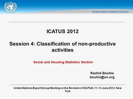 United Nations Expert Group Meeting on the Revision of ICATUS, 11- 13 June 2012, New York ICATUS 2012 Session 4: Classification of non-productive activities.